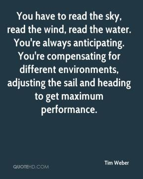 Tim Weber  - You have to read the sky, read the wind, read the water. You're always anticipating. You're compensating for different environments, adjusting the sail and heading to get maximum performance.