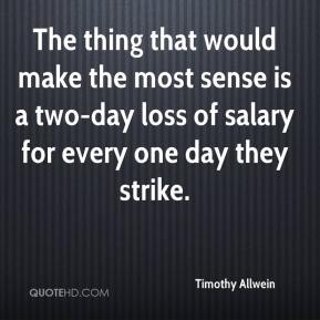 Timothy Allwein  - The thing that would make the most sense is a two-day loss of salary for every one day they strike.