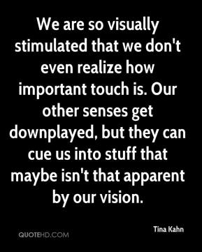 Tina Kahn  - We are so visually stimulated that we don't even realize how important touch is. Our other senses get downplayed, but they can cue us into stuff that maybe isn't that apparent by our vision.