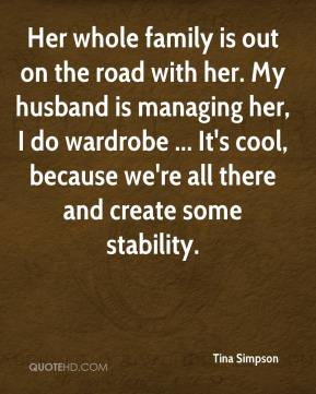 Tina Simpson  - Her whole family is out on the road with her. My husband is managing her, I do wardrobe ... It's cool, because we're all there and create some stability.