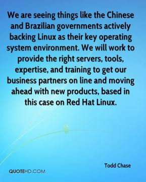 Todd Chase  - We are seeing things like the Chinese and Brazilian governments actively backing Linux as their key operating system environment. We will work to provide the right servers, tools, expertise, and training to get our business partners on line and moving ahead with new products, based in this case on Red Hat Linux.