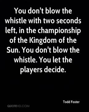 Todd Foster  - You don't blow the whistle with two seconds left, in the championship of the Kingdom of the Sun. You don't blow the whistle. You let the players decide.