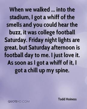 Todd Hoiness  - When we walked ... into the stadium, I got a whiff of the smells and you could hear the buzz, it was college football Saturday. Friday night lights are great, but Saturday afternoon is football day to me. I just love it. As soon as I got a whiff of it, I got a chill up my spine.