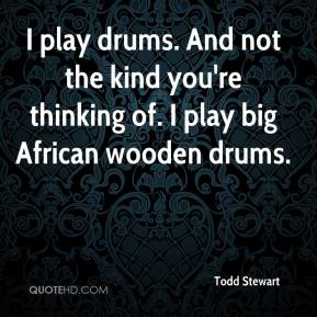 Todd Stewart  - I play drums. And not the kind you're thinking of. I play big African wooden drums.