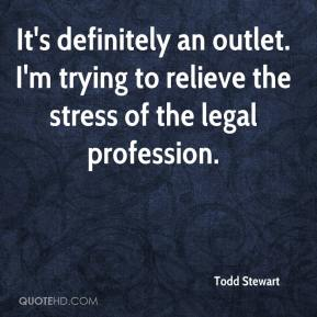 It's definitely an outlet. I'm trying to relieve the stress of the legal profession.