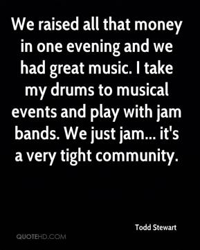 Todd Stewart  - We raised all that money in one evening and we had great music. I take my drums to musical events and play with jam bands. We just jam... it's a very tight community.