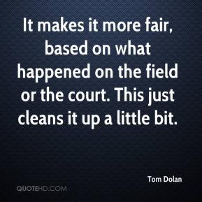 Tom Dolan  - It makes it more fair, based on what happened on the field or the court. This just cleans it up a little bit.