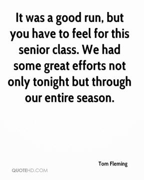 Tom Fleming  - It was a good run, but you have to feel for this senior class. We had some great efforts not only tonight but through our entire season.
