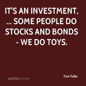 Tom Fuller  - It's an investment, ... Some people do stocks and bonds - we do toys.