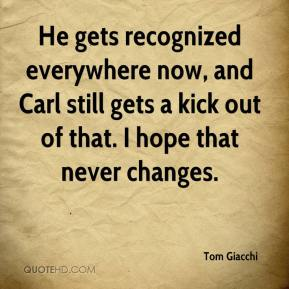 Tom Giacchi  - He gets recognized everywhere now, and Carl still gets a kick out of that. I hope that never changes.