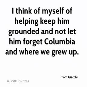 Tom Giacchi  - I think of myself of helping keep him grounded and not let him forget Columbia and where we grew up.