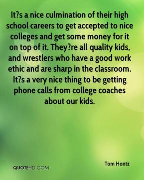 Tom Hontz  - It?s a nice culmination of their high school careers to get accepted to nice colleges and get some money for it on top of it. They?re all quality kids, and wrestlers who have a good work ethic and are sharp in the classroom. It?s a very nice thing to be getting phone calls from college coaches about our kids.