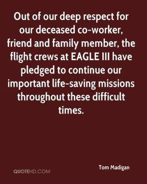 Tom Madigan  - Out of our deep respect for our deceased co-worker, friend and family member, the flight crews at EAGLE III have pledged to continue our important life-saving missions throughout these difficult times.