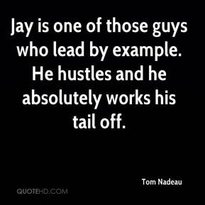 Tom Nadeau  - Jay is one of those guys who lead by example. He hustles and he absolutely works his tail off.
