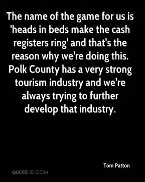 Tom Patton  - The name of the game for us is 'heads in beds make the cash registers ring' and that's the reason why we're doing this. Polk County has a very strong tourism industry and we're always trying to further develop that industry.