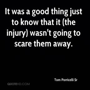 Tom Porricelli Sr  - It was a good thing just to know that it (the injury) wasn't going to scare them away.