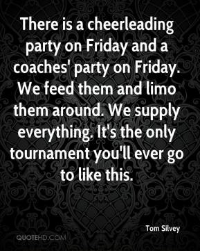 Tom Silvey  - There is a cheerleading party on Friday and a coaches' party on Friday. We feed them and limo them around. We supply everything. It's the only tournament you'll ever go to like this.