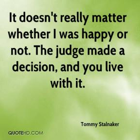 Tommy Stalnaker  - It doesn't really matter whether I was happy or not. The judge made a decision, and you live with it.