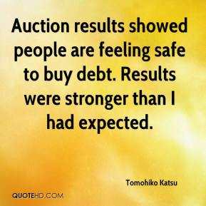 Tomohiko Katsu  - Auction results showed people are feeling safe to buy debt. Results were stronger than I had expected.