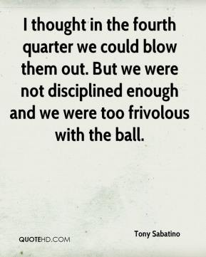 Tony Sabatino  - I thought in the fourth quarter we could blow them out. But we were not disciplined enough and we were too frivolous with the ball.