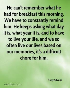 He can't remember what he had for breakfast this morning. We have to constantly remind him. He keeps asking what day it is, what year it is, and to have to live your life, and we so often live our lives based on our memories, it's a difficult chore for him.