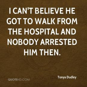 Tonya Dudley  - I can't believe he got to walk from the hospital and nobody arrested him then.