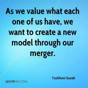 Toshifumi Suzuki  - As we value what each one of us have, we want to create a new model through our merger.