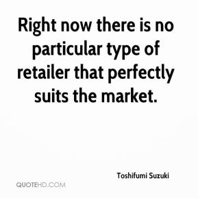 Toshifumi Suzuki  - Right now there is no particular type of retailer that perfectly suits the market.