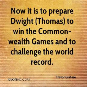 Trevor Graham  - Now it is to prepare Dwight (Thomas) to win the Common-wealth Games and to challenge the world record.