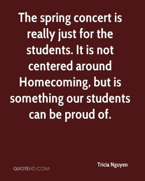 Tricia Nguyen  - The spring concert is really just for the students. It is not centered around Homecoming, but is something our students can be proud of.