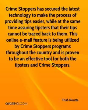 Trish Routte  - Crime Stoppers has secured the latest technology to make the process of providing tips easier, while at the same time assuring tipsters that their tips cannot be traced back to them. This online e-mail feature is being utilized by Crime Stoppers programs throughout the country and is proven to be an effective tool for both the tipsters and Crime Stoppers.
