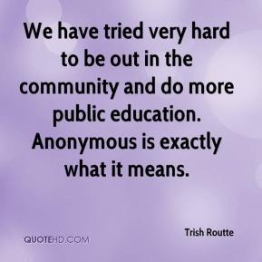 Trish Routte  - We have tried very hard to be out in the community and do more public education. Anonymous is exactly what it means.