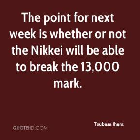 Tsubasa Ihara  - The point for next week is whether or not the Nikkei will be able to break the 13,000 mark.