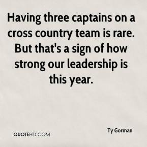 Ty Gorman  - Having three captains on a cross country team is rare. But that's a sign of how strong our leadership is this year.