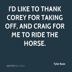 Tyler Baze  - I'd like to thank Corey for taking off, and Craig for me to ride the horse.