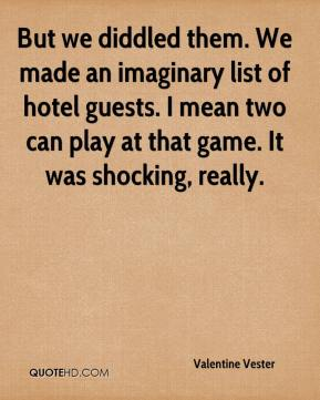 But we diddled them. We made an imaginary list of hotel guests. I mean two can play at that game. It was shocking, really.