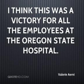 Valerie Aerni  - I think this was a victory for all the employees at the Oregon State Hospital.