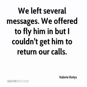 We left several messages. We offered to fly him in but I couldn't get him to return our calls.