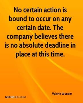 Valerie Wunder  - No certain action is bound to occur on any certain date. The company believes there is no absolute deadline in place at this time.