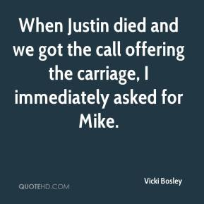 Vicki Bosley  - When Justin died and we got the call offering the carriage, I immediately asked for Mike.
