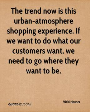 Vicki Hauser  - The trend now is this urban-atmosphere shopping experience. If we want to do what our customers want, we need to go where they want to be.