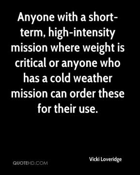 Vicki Loveridge  - Anyone with a short-term, high-intensity mission where weight is critical or anyone who has a cold weather mission can order these for their use.