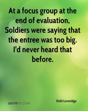 Vicki Loveridge  - At a focus group at the end of evaluation, Soldiers were saying that the entree was too big. I'd never heard that before.