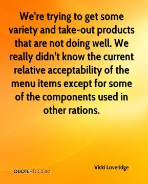 Vicki Loveridge  - We're trying to get some variety and take-out products that are not doing well. We really didn't know the current relative acceptability of the menu items except for some of the components used in other rations.