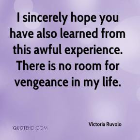 Victoria Ruvolo  - I sincerely hope you have also learned from this awful experience. There is no room for vengeance in my life.