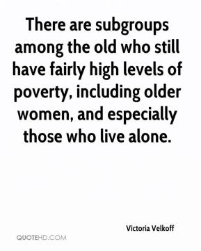 There are subgroups among the old who still have fairly high levels of poverty, including older women, and especially those who live alone.