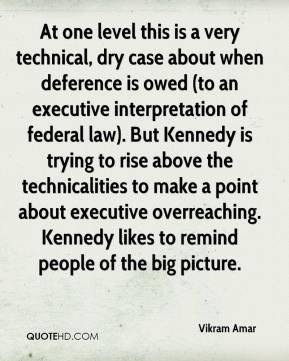 Vikram Amar  - At one level this is a very technical, dry case about when deference is owed (to an executive interpretation of federal law). But Kennedy is trying to rise above the technicalities to make a point about executive overreaching. Kennedy likes to remind people of the big picture.