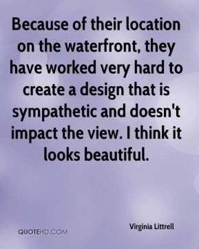 Virginia Littrell  - Because of their location on the waterfront, they have worked very hard to create a design that is sympathetic and doesn't impact the view. I think it looks beautiful.
