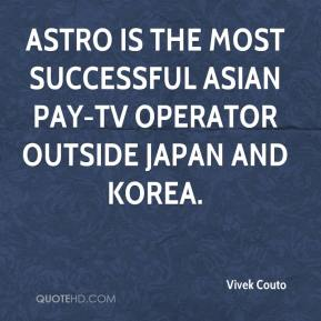 Vivek Couto  - Astro is the most successful Asian pay-TV operator outside Japan and Korea.