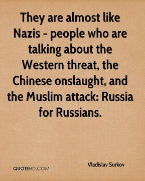 Vladislav Surkov  - They are almost like Nazis - people who are talking about the Western threat, the Chinese onslaught, and the Muslim attack: Russia for Russians.